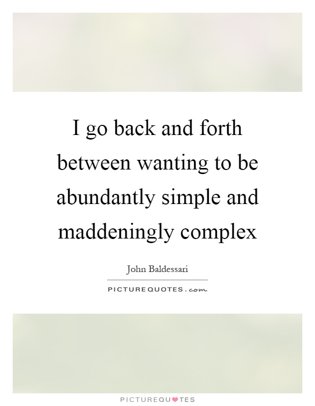 I go back and forth between wanting to be abundantly simple and maddeningly complex Picture Quote #1