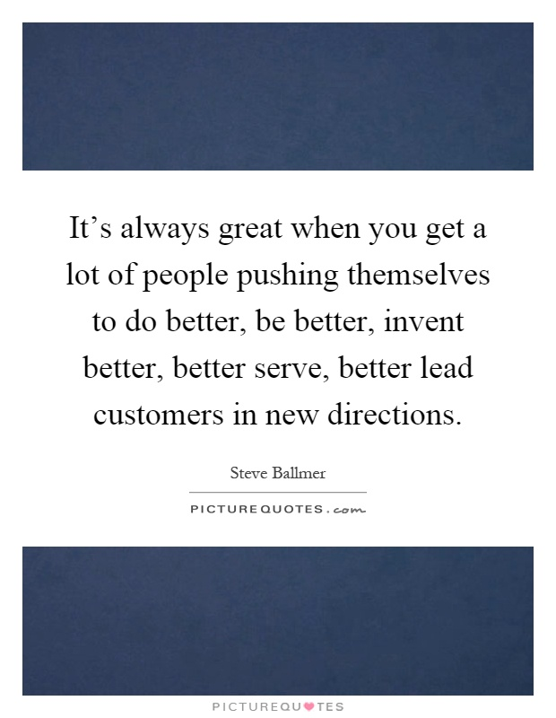 It's always great when you get a lot of people pushing themselves to do better, be better, invent better, better serve, better lead customers in new directions Picture Quote #1