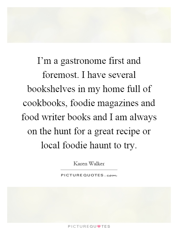 I'm a gastronome first and foremost. I have several bookshelves in my home full of cookbooks, foodie magazines and food writer books and I am always on the hunt for a great recipe or local foodie haunt to try Picture Quote #1