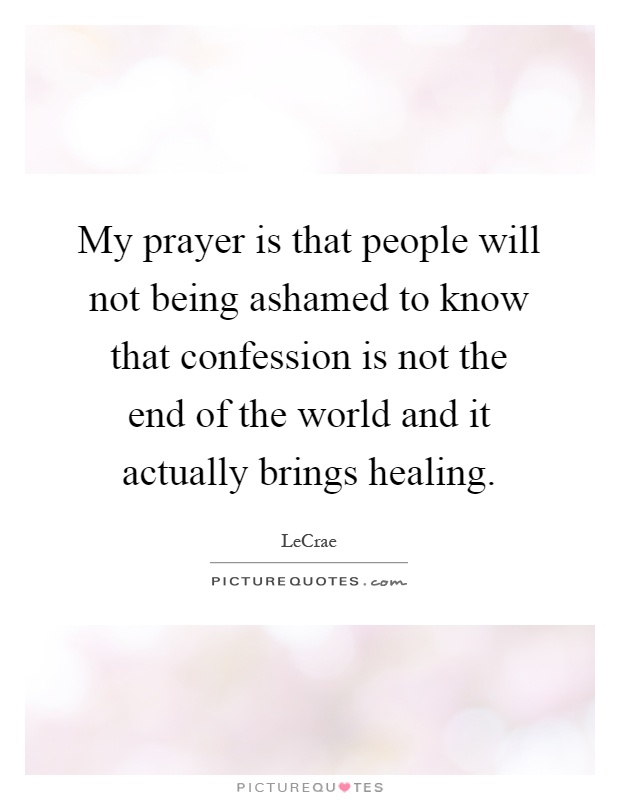 My prayer is that people will not being ashamed to know that confession is not the end of the world and it actually brings healing Picture Quote #1