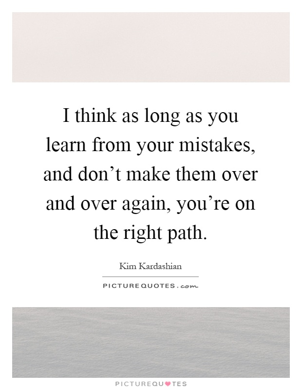 I think as long as you learn from your mistakes, and don't make them over and over again, you're on the right path Picture Quote #1