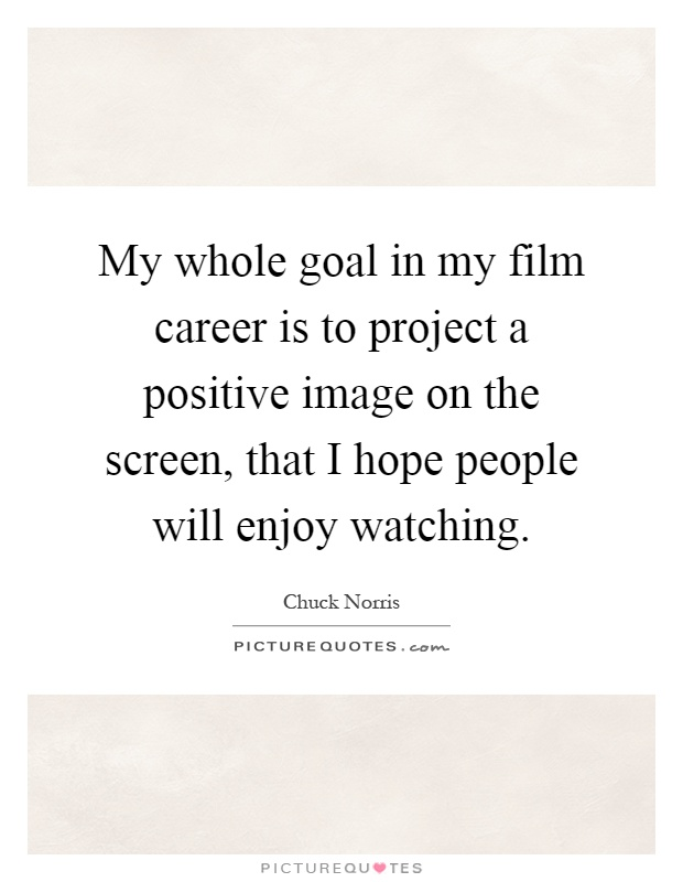 My whole goal in my film career is to project a positive image on the screen, that I hope people will enjoy watching Picture Quote #1