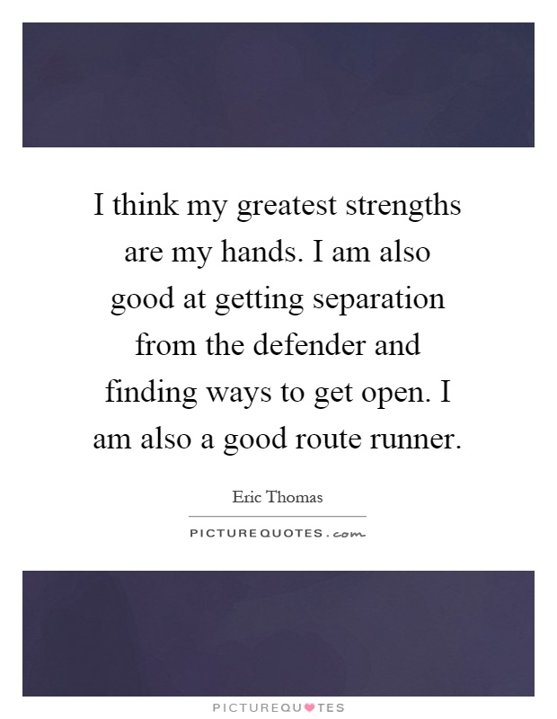 I think my greatest strengths are my hands. I am also good at getting separation from the defender and finding ways to get open. I am also a good route runner Picture Quote #1