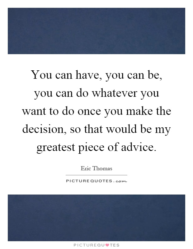 You can have, you can be, you can do whatever you want to do once you make the decision, so that would be my greatest piece of advice Picture Quote #1