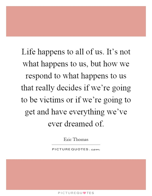 Life happens to all of us. It's not what happens to us, but how we respond to what happens to us that really decides if we're going to be victims or if we're going to get and have everything we've ever dreamed of Picture Quote #1