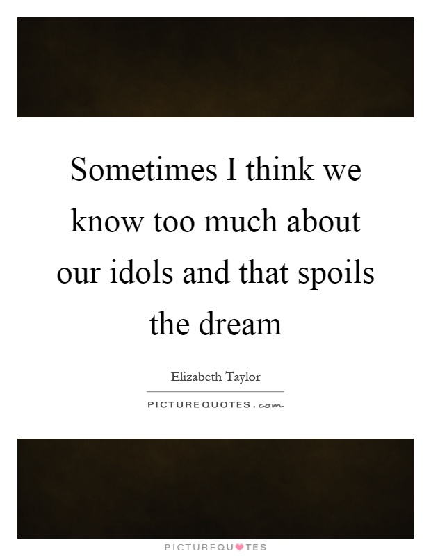 Sometimes I think we know too much about our idols and that spoils the dream Picture Quote #1