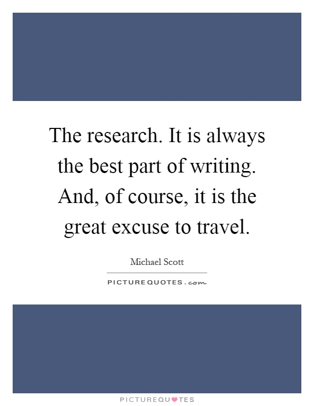 The research. It is always the best part of writing. And, of course, it is the great excuse to travel Picture Quote #1