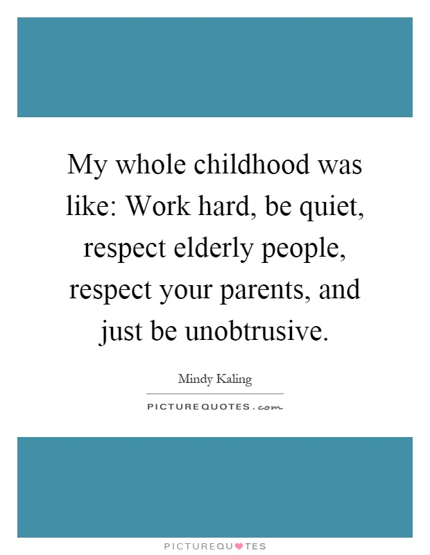 My whole childhood was like: Work hard, be quiet, respect elderly people, respect your parents, and just be unobtrusive Picture Quote #1