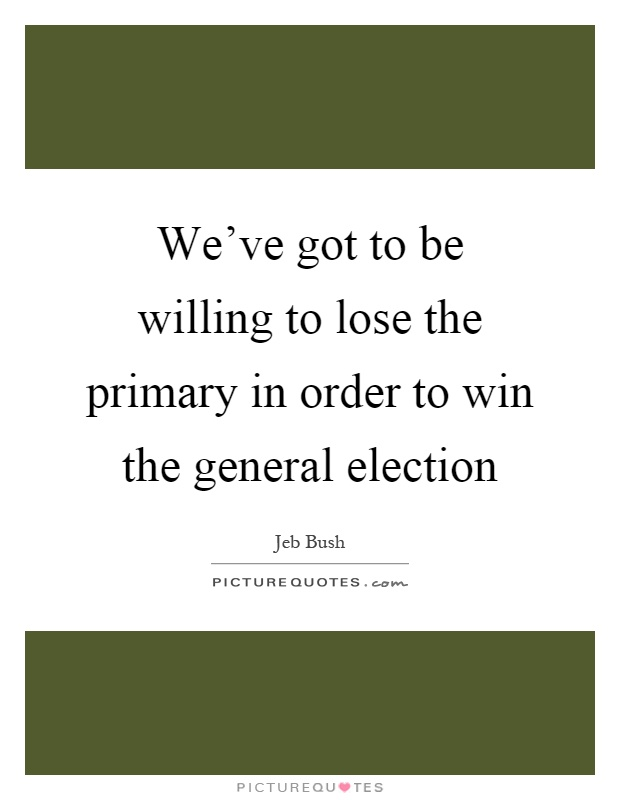 We've got to be willing to lose the primary in order to win the general election Picture Quote #1