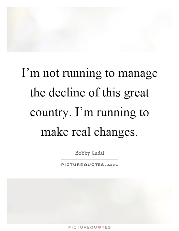 I'm not running to manage the decline of this great country. I'm running to make real changes Picture Quote #1