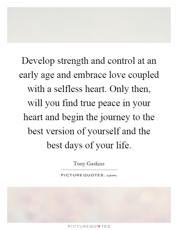 Develop strength and control at an early age and embrace love coupled with a selfless heart. Only then, will you find true peace in your heart and begin the journey to the best version of yourself and the best days of your life Picture Quote #1