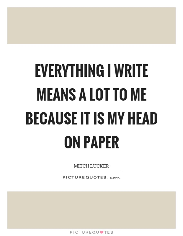 Everything I write means a lot to me because it is my head on paper Picture Quote #1