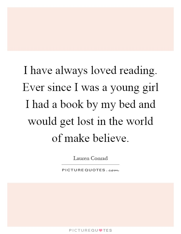 I have always loved reading. Ever since I was a young girl I had a book by my bed and would get lost in the world of make believe Picture Quote #1