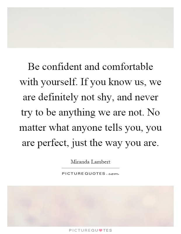 Be confident and comfortable with yourself. If you know us, we are definitely not shy, and never try to be anything we are not. No matter what anyone tells you, you are perfect, just the way you are Picture Quote #1