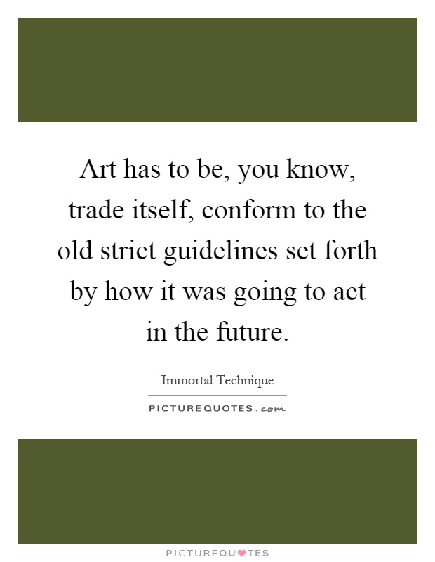 Art has to be, you know, trade itself, conform to the old strict guidelines set forth by how it was going to act in the future Picture Quote #1