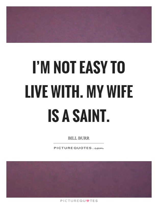 I'm not easy to live with. My wife is a saint Picture Quote #1