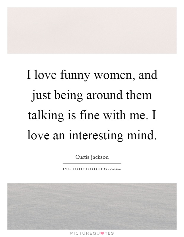 I love funny women, and just being around them talking is fine with me. I love an interesting mind Picture Quote #1