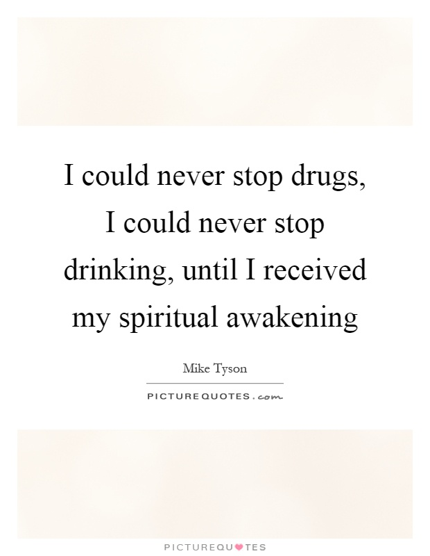 I could never stop drugs, I could never stop drinking, until I received my spiritual awakening Picture Quote #1