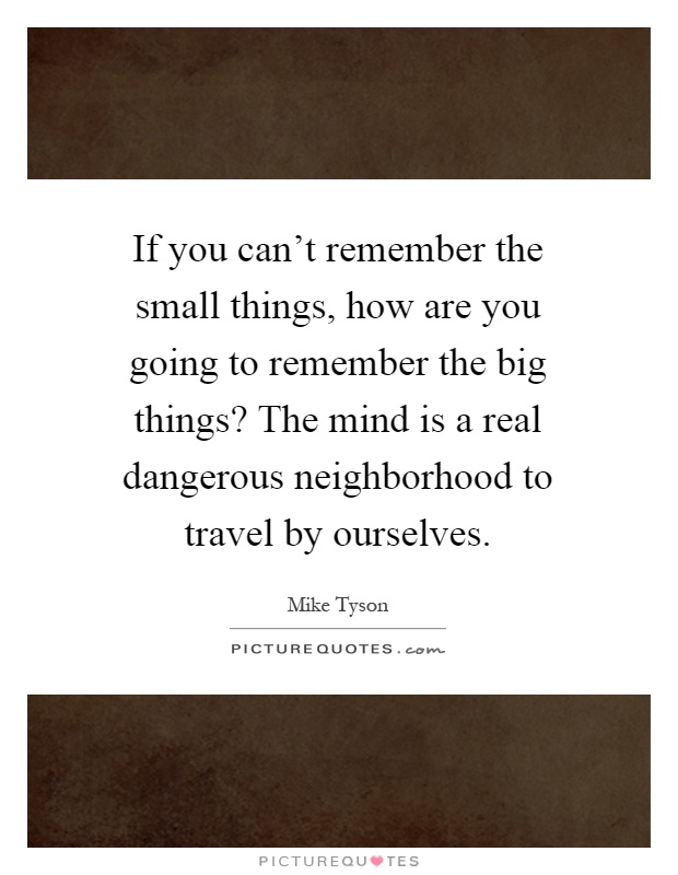 If you can't remember the small things, how are you going to remember the big things? The mind is a real dangerous neighborhood to travel by ourselves Picture Quote #1