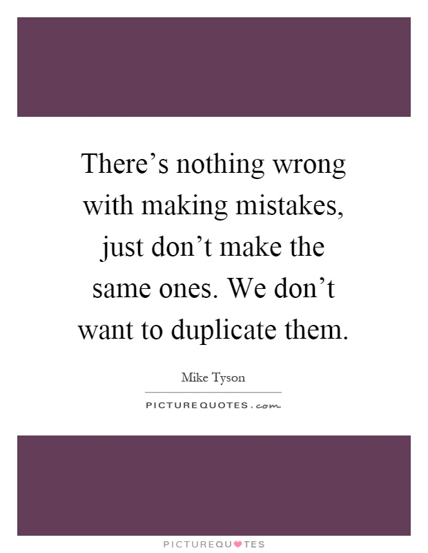 There's nothing wrong with making mistakes, just don't make the same ones. We don't want to duplicate them Picture Quote #1