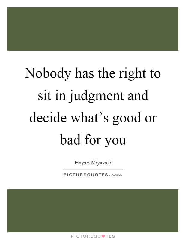 Nobody has the right to sit in judgment and decide what's good or bad for you Picture Quote #1
