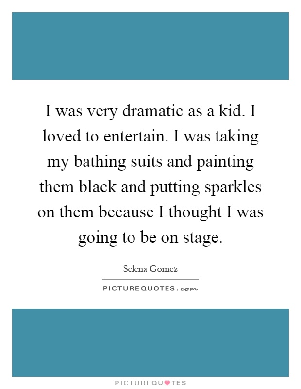 I was very dramatic as a kid. I loved to entertain. I was taking my bathing suits and painting them black and putting sparkles on them because I thought I was going to be on stage Picture Quote #1