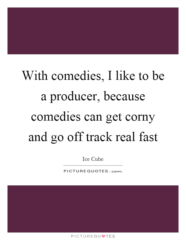 With comedies, I like to be a producer, because comedies can get corny and go off track real fast Picture Quote #1