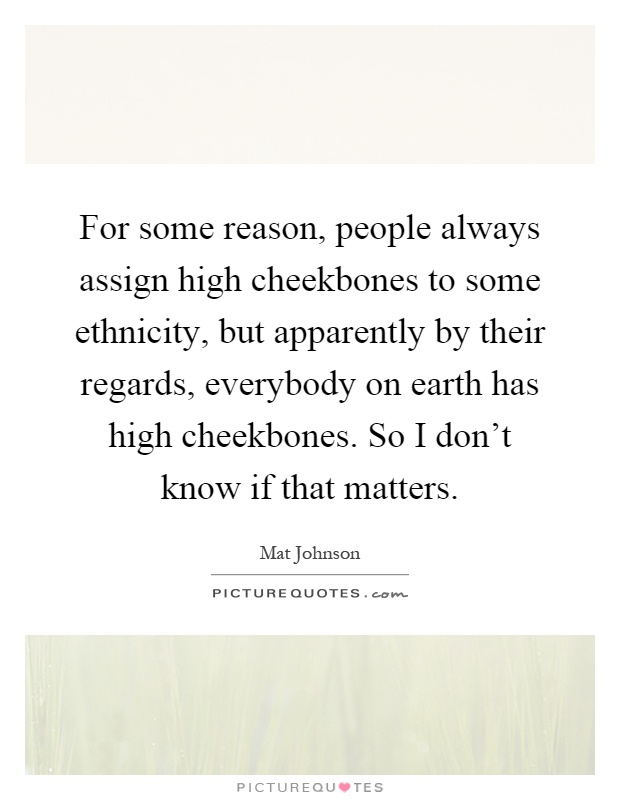 For some reason, people always assign high cheekbones to some ethnicity, but apparently by their regards, everybody on earth has high cheekbones. So I don't know if that matters Picture Quote #1