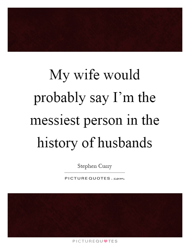 My wife would probably say I'm the messiest person in the history of husbands Picture Quote #1