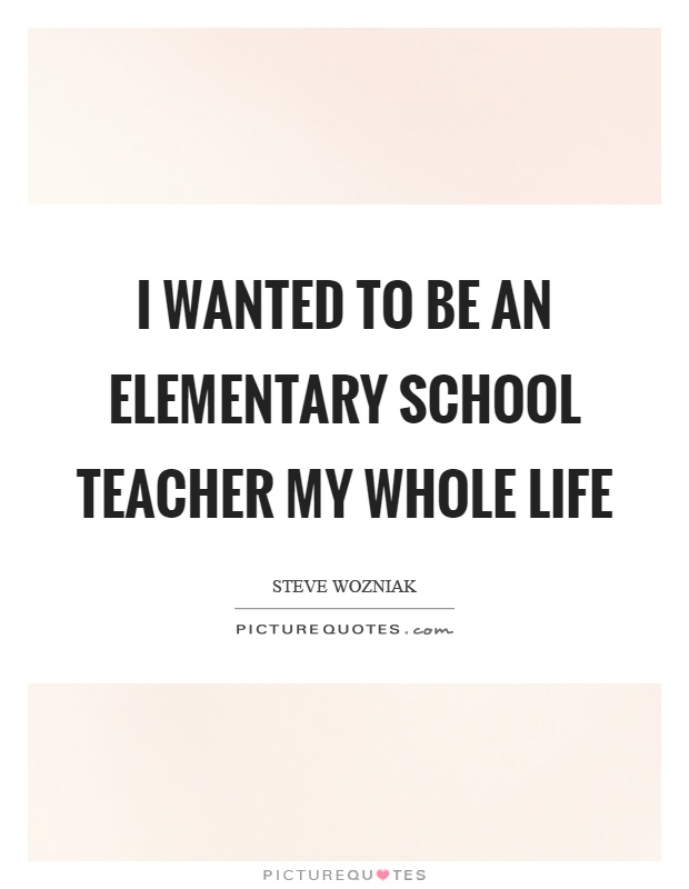 I wanted to be an elementary school teacher my whole life Picture Quote #1