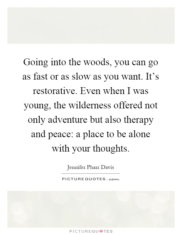 Going into the woods, you can go as fast or as slow as you want. It's restorative. Even when I was young, the wilderness offered not only adventure but also therapy and peace: a place to be alone with your thoughts Picture Quote #1