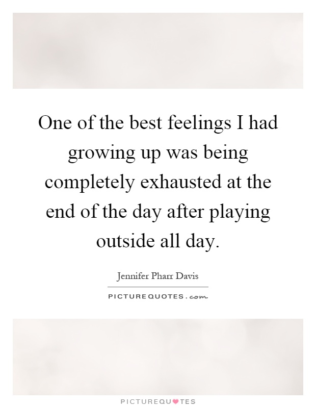 One of the best feelings I had growing up was being completely exhausted at the end of the day after playing outside all day Picture Quote #1