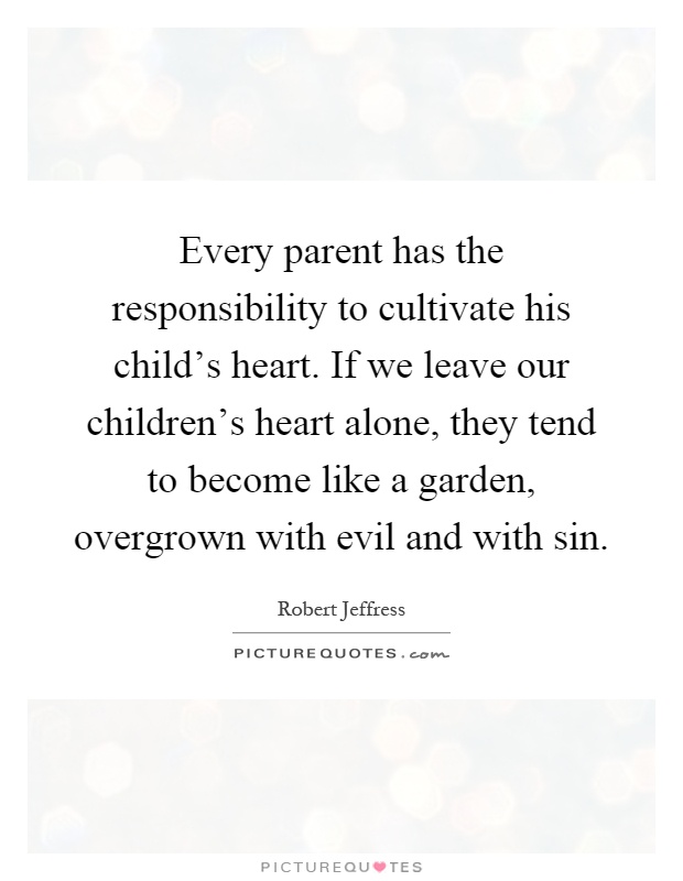 Every parent has the responsibility to cultivate his child's heart. If we leave our children's heart alone, they tend to become like a garden, overgrown with evil and with sin Picture Quote #1