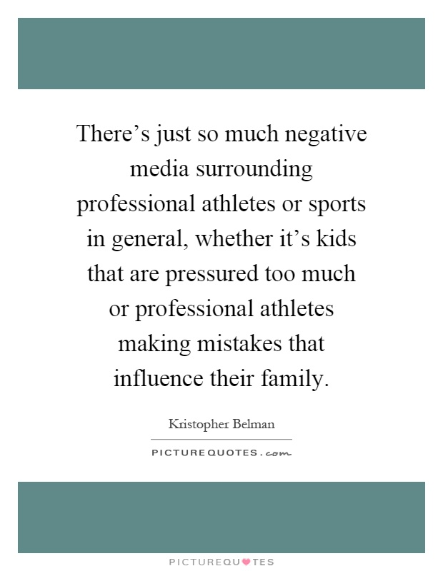 There's just so much negative media surrounding professional athletes or sports in general, whether it's kids that are pressured too much or professional athletes making mistakes that influence their family Picture Quote #1