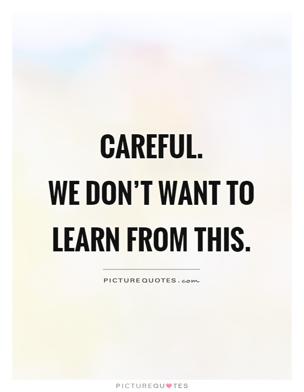 Careful.  We don't want to learn from this Picture Quote #1