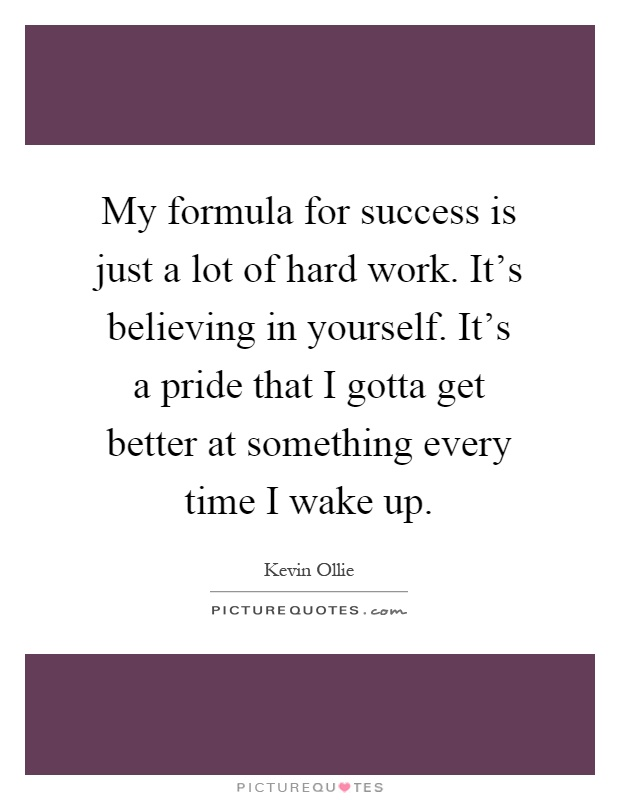 My formula for success is just a lot of hard work. It's believing in yourself. It's a pride that I gotta get better at something every time I wake up Picture Quote #1