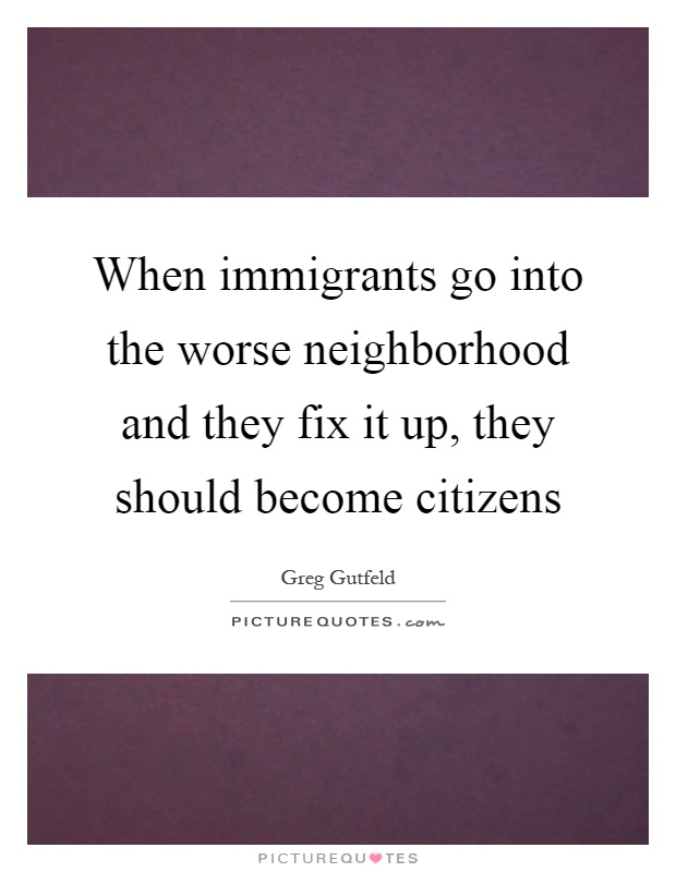 When immigrants go into the worse neighborhood and they fix it up, they should become citizens Picture Quote #1