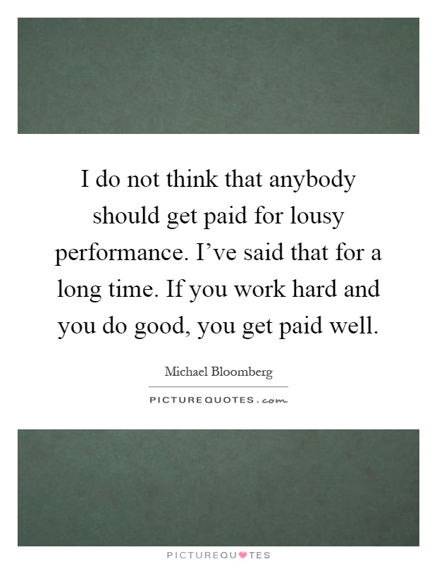 I do not think that anybody should get paid for lousy performance. I've said that for a long time. If you work hard and you do good, you get paid well Picture Quote #1