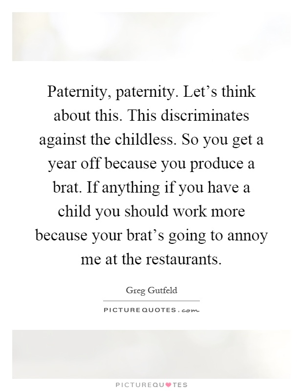 Paternity, paternity. Let's think about this. This discriminates against the childless. So you get a year off because you produce a brat. If anything if you have a child you should work more because your brat's going to annoy me at the restaurants Picture Quote #1
