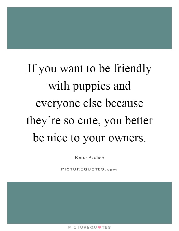 If you want to be friendly with puppies and everyone else because they're so cute, you better be nice to your owners Picture Quote #1