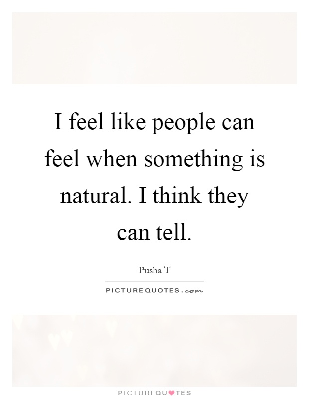 Pusha T Quotes About Love : ... people can feel when something is natural. I think... Picture Quotes