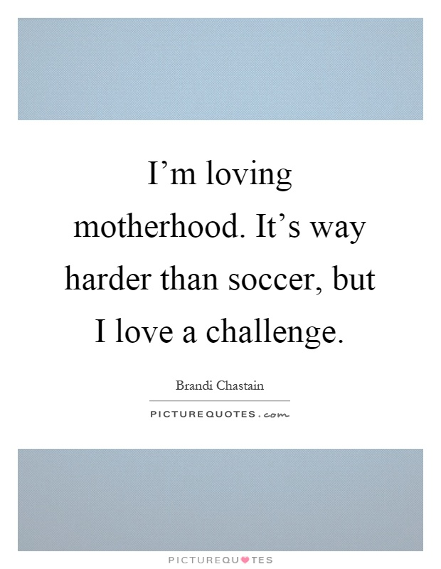 I'm loving motherhood. It's way harder than soccer, but I love a challenge Picture Quote #1