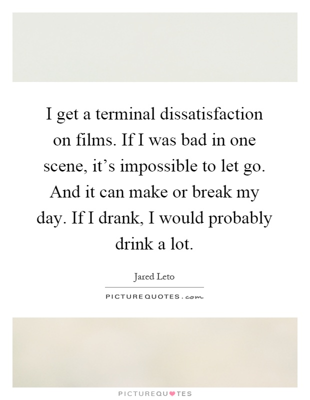 I get a terminal dissatisfaction on films. If I was bad in one scene, it's impossible to let go. And it can make or break my day. If I drank, I would probably drink a lot Picture Quote #1