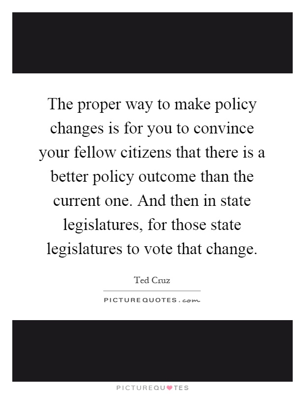 The proper way to make policy changes is for you to convince your fellow citizens that there is a better policy outcome than the current one. And then in state legislatures, for those state legislatures to vote that change Picture Quote #1