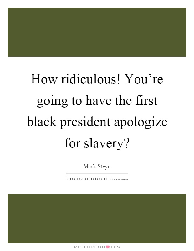 How ridiculous! You're going to have the first black president apologize for slavery? Picture Quote #1