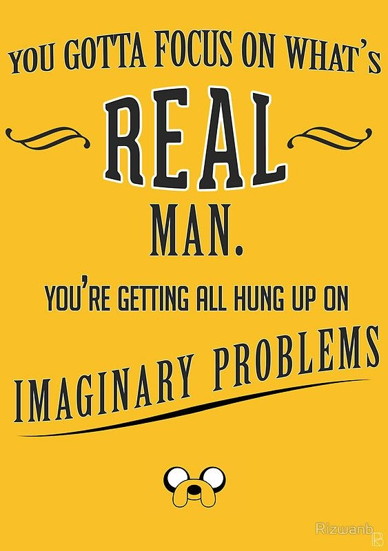 You gotta focus on what's real man. You're getting all hung up on imaginary problems Picture Quote #1