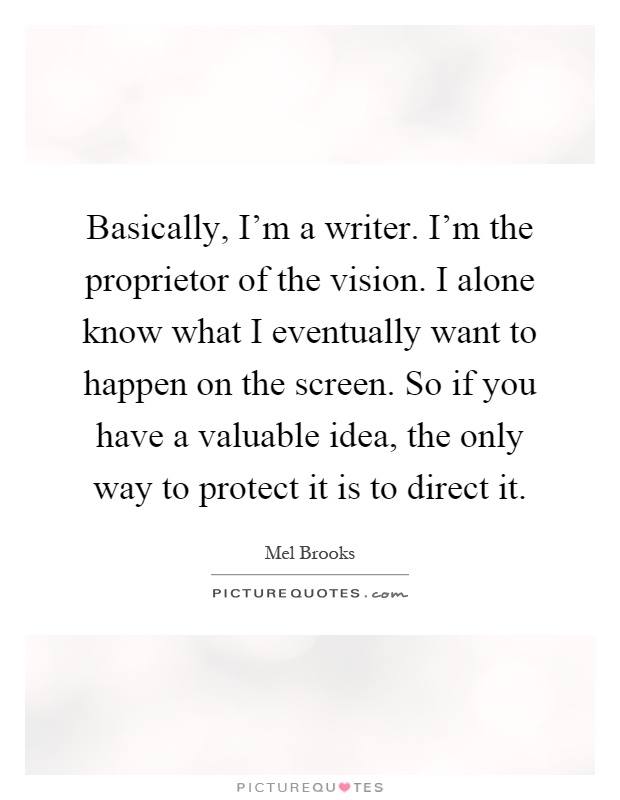 Basically, I'm a writer. I'm the proprietor of the vision. I alone know what I eventually want to happen on the screen. So if you have a valuable idea, the only way to protect it is to direct it Picture Quote #1