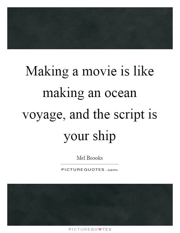 Making a movie is like making an ocean voyage, and the script is your ship Picture Quote #1