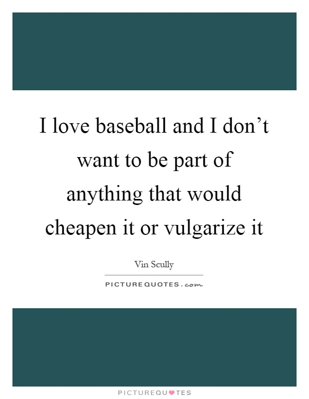 I love baseball and I don't want to be part of anything that would cheapen it or vulgarize it Picture Quote #1
