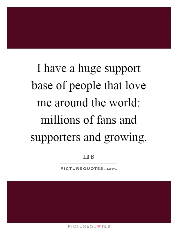I have a huge support base of people that love me around the world: millions of fans and supporters and growing Picture Quote #1